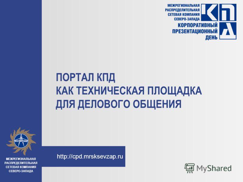 http://cpd.mrsksevzap.ru ПОРТАЛ КПД КАК ТЕХНИЧЕСКАЯ ПЛОЩАДКА ДЛЯ ДЕЛОВОГО ОБЩЕНИЯ МЕЖРЕГИОНАЛЬНАЯ РАСПРЕДЕЛИТЕЛЬНАЯ СЕТЕВАЯ КОМПАНИЯ СЕВЕРО-ЗАПАДА