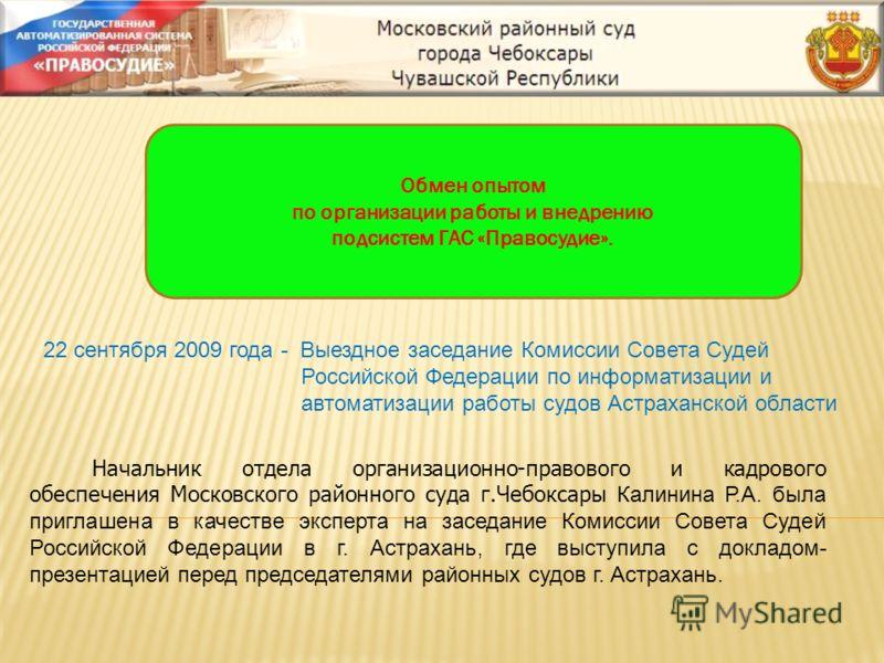 22 сентября 2009 года - Выездное заседание Комиссии Совета Судей Российской Федерации по информатизации и автоматизации работы судов Астраханской области Обмен опытом по организации работы и внедрению подсистем ГАС «Правосудие». Начальник отдела орга