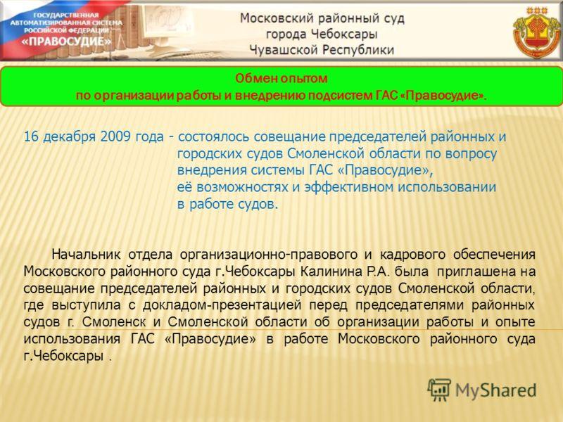 16 декабря 2009 года - состоялось совещание председателей районных и городских судов Смоленской области по вопросу внедрения системы ГАС « Правосудие », её возможностях и эффективном использовании в работе судов. Начальник отдела организационно-право