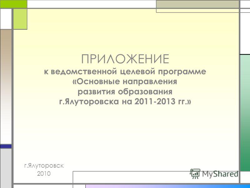 ПРИЛОЖЕНИЕ к ведомственной целевой программе «Основные направления развития образования г.Ялуторовска на 2011-2013 гг.» г.Ялуторовск 2010