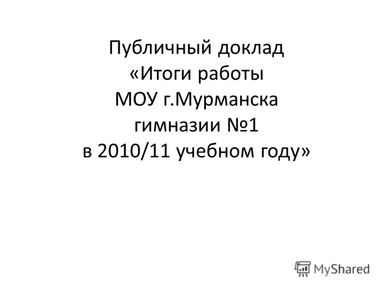 Публичный доклад «Итоги работы МОУ г.Мурманска гимназии 1 в 2010/11 учебном году»