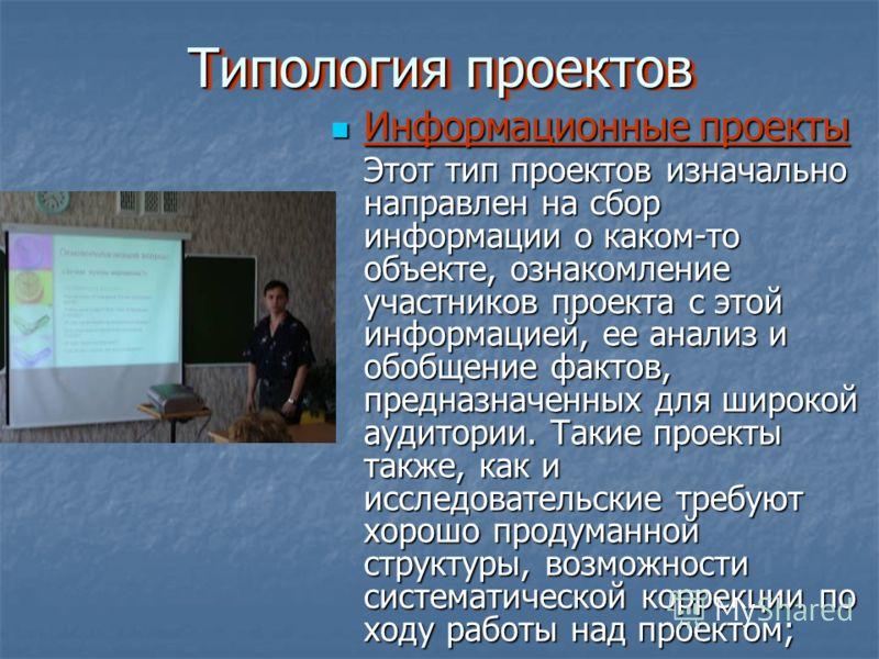 Типология проектов Типология проектов Информационные проекты Информационные проекты Этот тип проектов изначально направлен на сбор информации о каком-то объекте, ознакомление участников проекта с этой информацией, ее анализ и обобщение фактов, предна