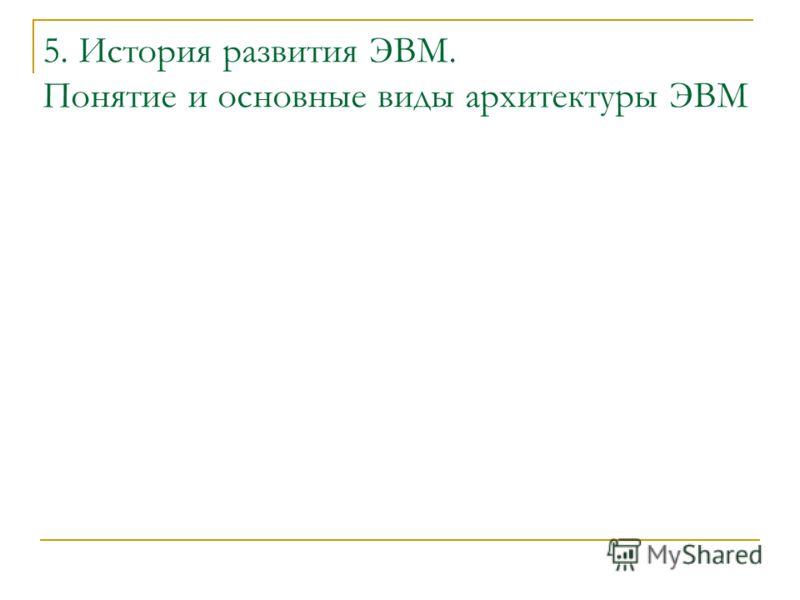 5. История развития ЭВМ. Понятие и основные виды архитектуры ЭВМ