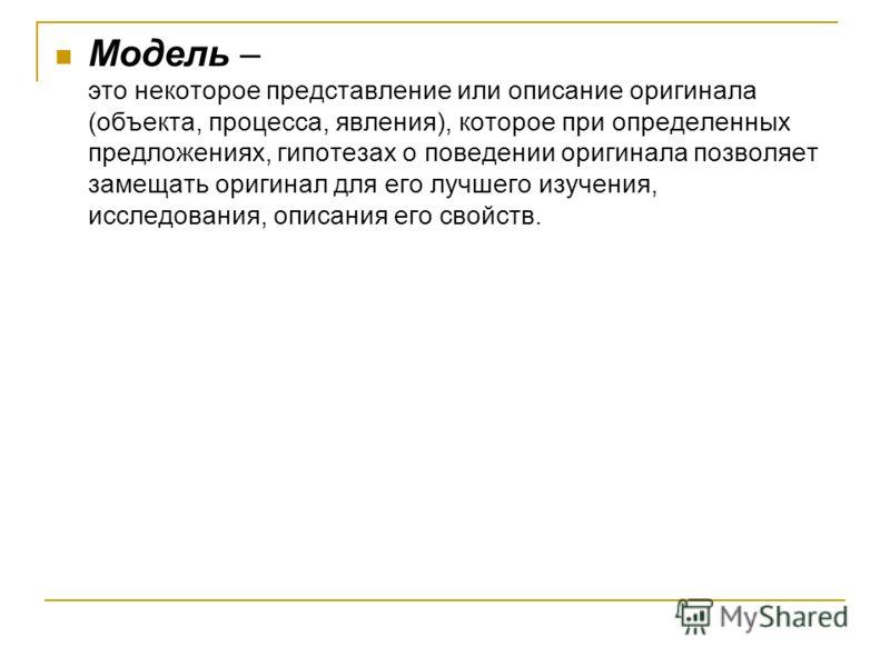 Модель – это некоторое представление или описание оригинала (объекта, процесса, явления), которое при определенных предложениях, гипотезах о поведении оригинала позволяет замещать оригинал для его лучшего изучения, исследования, описания его свойств.