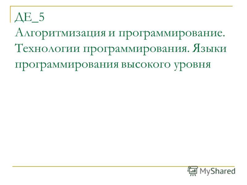 ДЕ_5 Алгоритмизация и программирование. Технологии программирования. Языки программирования высокого уровня