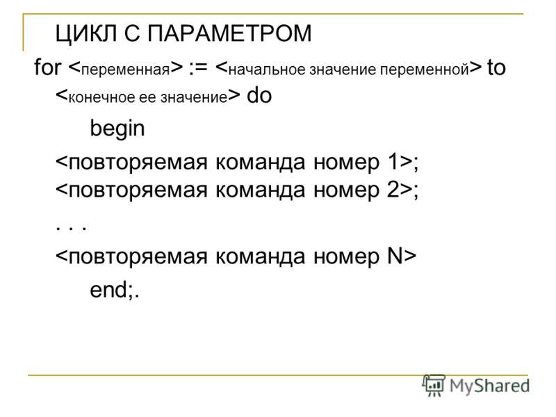 ЦИКЛ С ПАРАМЕТРОМ for := to do begin ; ;... end;.
