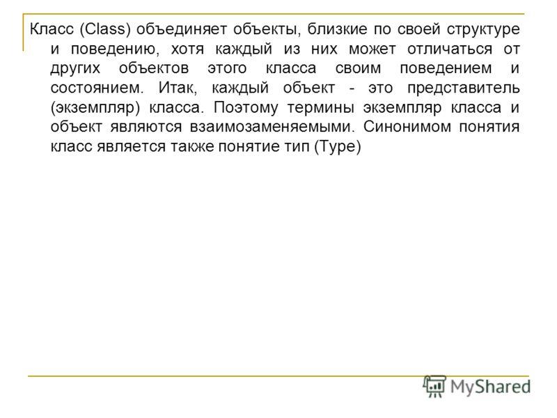 Класс (Class) объединяет объекты, близкие по своей структуре и поведению, хотя каждый из них может отличаться от других объектов этого класса своим поведением и состоянием. Итак, каждый объект - это представитель (экземпляр) класса. Поэтому термины э
