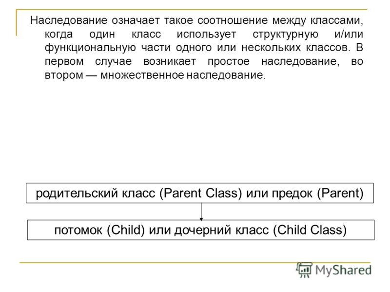 Наследование означает такое соотношение между классами, когда один класс использует структурную и/или функциональную части одного или нескольких классов. В первом случае возникает простое наследование, во втором множественное наследование. родительск