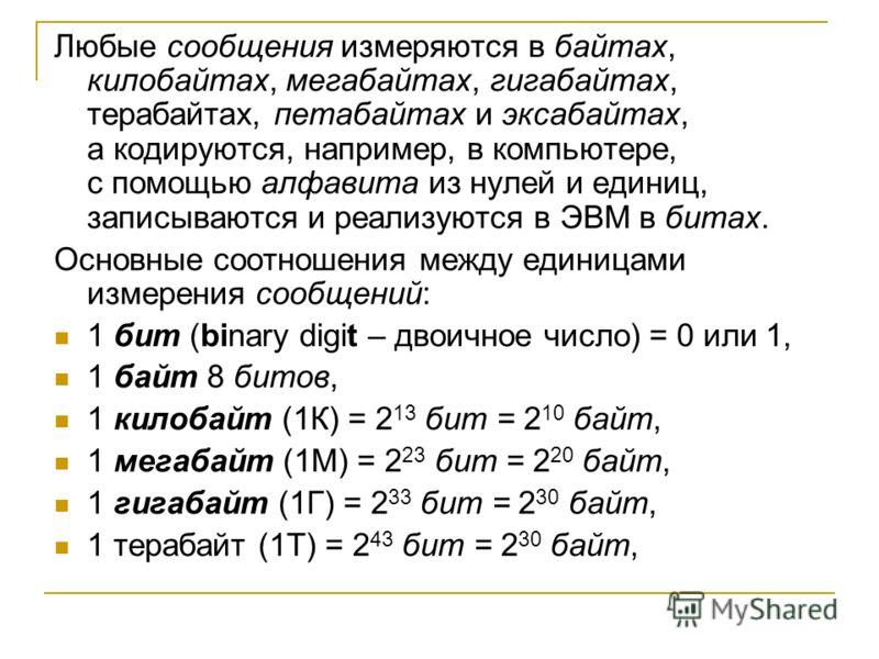 Любые сообщения измеряются в байтах, килобайтах, мегабайтах, гигабайтах, терабайтах, петабайтах и эксабайтах, а кодируются, например, в компьютере, с помощью алфавита из нулей и единиц, записываются и реализуются в ЭВМ в битах. Основные соотношения м