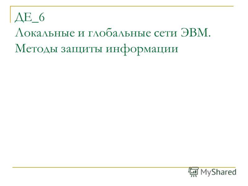 ДЕ_6 Локальные и глобальные сети ЭВМ. Методы защиты информации