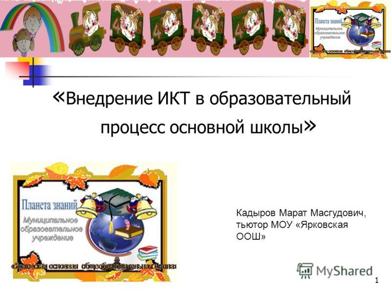« Внедрение ИКТ в образовательный процесс основной школы » Кадыров Марат Масгудович, тьютор МОУ «Ярковская ООШ» 1