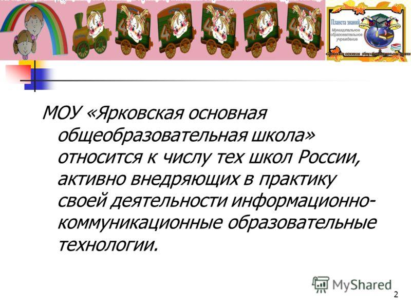 МОУ «Ярковская основная общеобразовательная школа» относится к числу тех школ России, активно внедряющих в практику своей деятельности информационно- коммуникационные образовательные технологии. 2