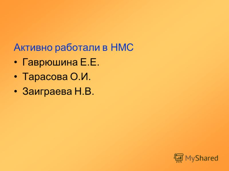 Активно работали в НМС Гаврюшина Е.Е. Тарасова О.И. Заиграева Н.В.