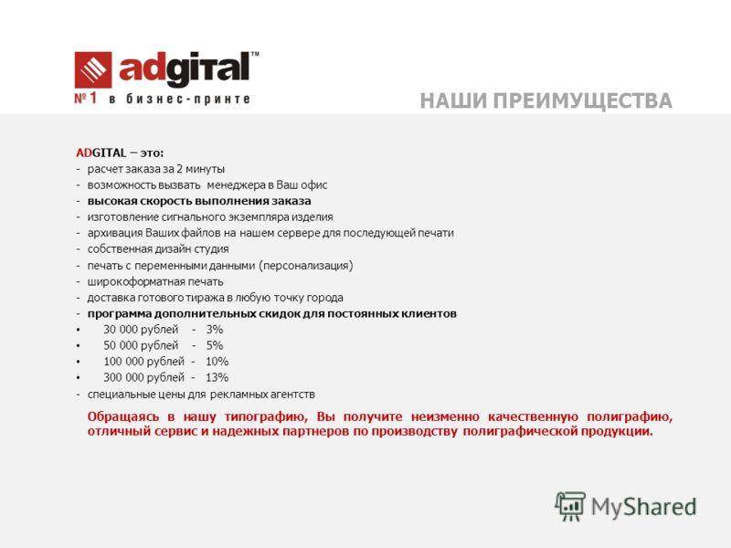 ADGITAL – это: - расчет заказа за 2 минуты - возможность вызвать менеджера в Ваш офис - высокая скорость выполнения заказа - изготовление сигнального экземпляра изделия - архивация Ваших файлов на нашем сервере для последующей печати - собственная ди