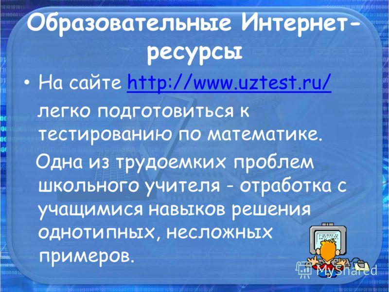 Образовательные Интернет- ресурсы На сайте http://www.uztest.ru/http://www.uztest.ru/ легко подготовиться к тестированию по математике. Одна из трудоемких проблем школьного учителя - отработка с учащимися навыков решения однотипных, несложных примеро
