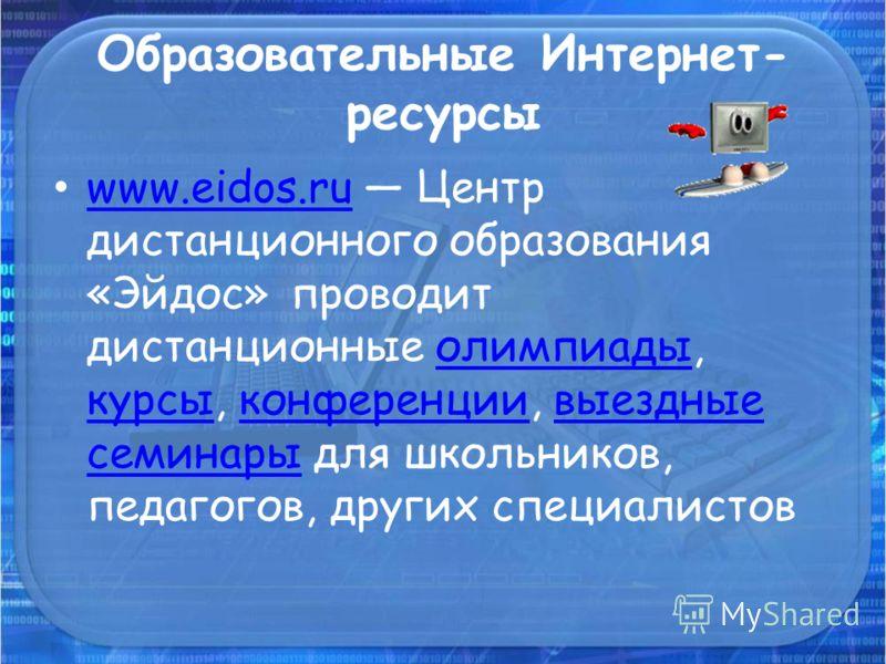 Образовательные Интернет- ресурсы www.eidos.ru Центр дистанционного образования «Эйдос» проводит дистанционные олимпиады, курсы, конференции, выездные семинары для школьников, педагогов, других специалистов www.eidos.ruолимпиады курсыконференциивыезд