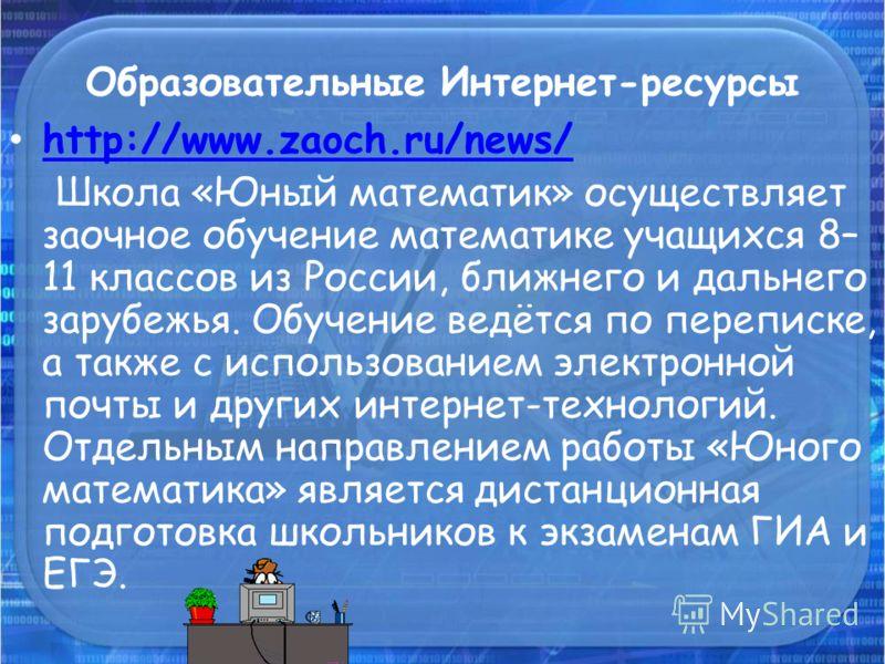 Образовательные Интернет-ресурсы http://www.zaoch.ru/news/ Школа «Юный математик» осуществляет заочное обучение математике учащихся 8– 11 классов из России, ближнего и дальнего зарубежья. Обучение ведётся по переписке, а также с использованием электр