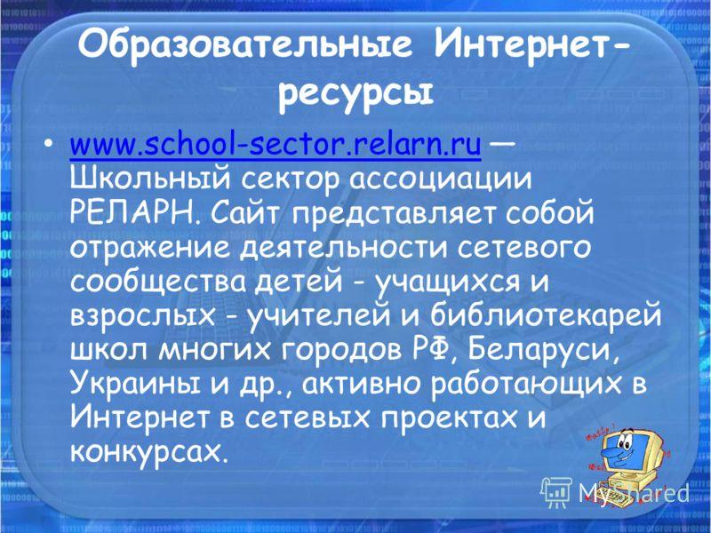 Образовательные Интернет- ресурсы www.school-sector.relarn.ru Школьный сектор ассоциации РЕЛАРН. Сайт представляет собой отражение деятельности сетевого сообщества детей - учащихся и взрослых - учителей и библиотекарей школ многих городов РФ, Беларус