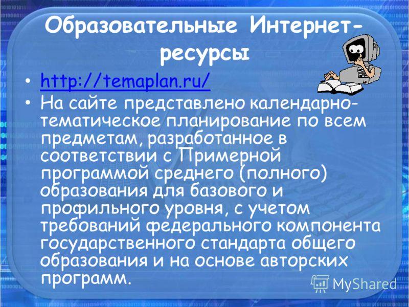 Образовательные Интернет- ресурсы http://temaplan.ru/ На сайте представлено календарно- тематическое планирование по всем предметам, разработанное в соответствии с Примерной программой среднего (полного) образования для базового и профильного уровня,