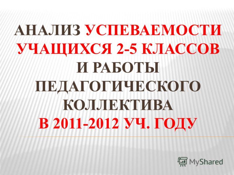 АНАЛИЗ УСПЕВАЕМОСТИ УЧАЩИХСЯ 2-5 КЛАССОВ И РАБОТЫ ПЕДАГОГИЧЕСКОГО КОЛЛЕКТИВА В 2011-2012 УЧ. ГОДУ