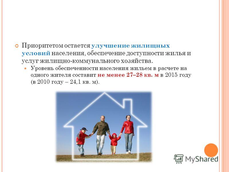 Приоритетом остается улучшение жилищных условий населения, обеспечение доступности жилья и услуг жилищно-коммунального хозяйства. Уровень обеспеченности населения жильем в расчете на одного жителя составит не менее 27–28 кв. м в 2015 году (в 2010 год