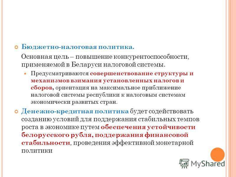 Бюджетно-налоговая политика. Основная цель – повышение конкурентоспособности, применяемой в Беларуси налоговой системы. Предусматриваются совершенствование структуры и механизмов взимания установленных налогов и сборов, ориентация на максимальное при