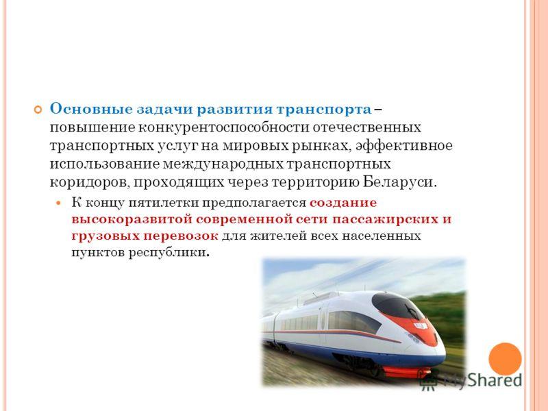 Основные задачи развития транспорта – повышение конкурентоспособности отечественных транспортных услуг на мировых рынках, эффективное использование международных транспортных коридоров, проходящих через территорию Беларуси. К концу пятилетки предпола