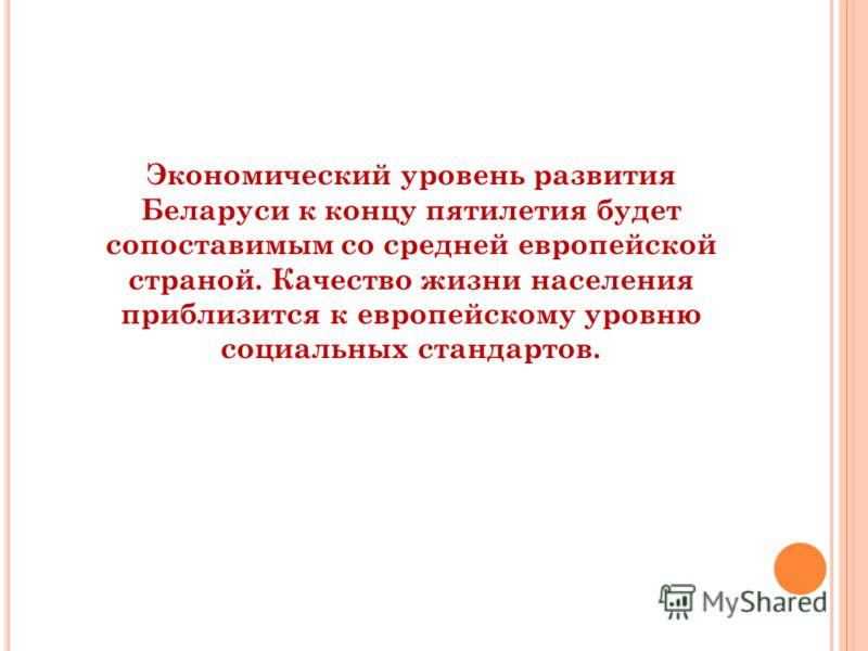 Экономический уровень развития Беларуси к концу пятилетия будет сопоставимым со средней европейской страной. Качество жизни населения приблизится к европейскому уровню социальных стандартов.