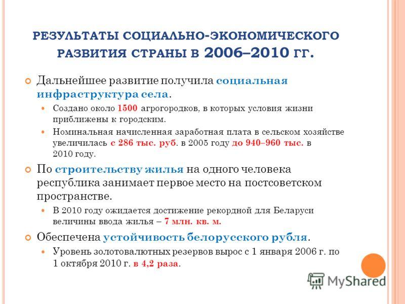 Дальнейшее развитие получила социальная инфраструктура села. Создано около 1500 агрогородков, в которых условия жизни приближены к городским. Номинальная начисленная заработная плата в сельском хозяйстве увеличилась с 286 тыс. руб. в 2005 году до 940