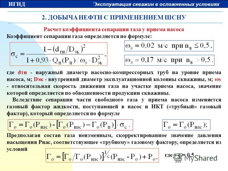 ИГНД Э ксплуатация скважин в осложненных условиях 2. ДОБЫЧА НЕФТИ С ПРИМЕНЕНИЕМ ШСНУ Расчет коэффициента сепарации газа у приема насоса Коэффициент сепарации газа определяется по формуле: где dтн - наружный диаметр насосно-компрессорных труб на уровн