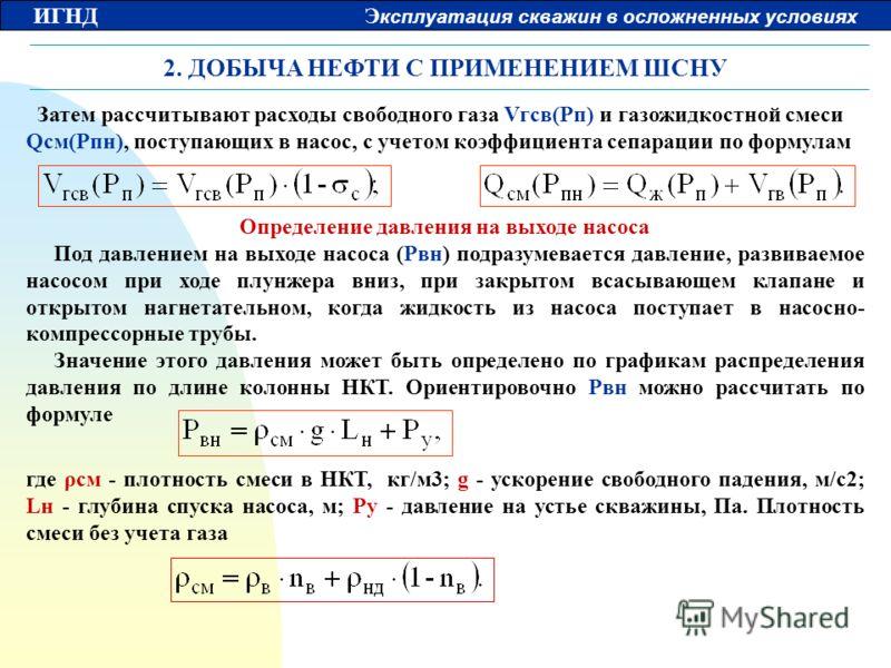 ИГНД Э ксплуатация скважин в осложненных условиях 2. ДОБЫЧА НЕФТИ С ПРИМЕНЕНИЕМ ШСНУ Затем рассчитывают расходы свободного газа Vгсв(Pп) и газожидкостной смеси Qсм(Pпн), поступающих в насос, с учетом коэффициента сепарации по формулам Определение дав