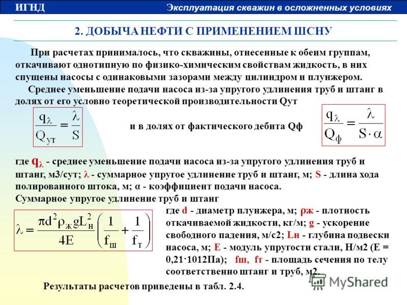 ИГНД Э ксплуатация скважин в осложненных условиях 2. ДОБЫЧА НЕФТИ С ПРИМЕНЕНИЕМ ШСНУ При расчетах принималось, что скважины, отнесенные к обеим группам, откачивают однотипную по физико-химическим свойствам жидкость, в них спущены насосы с одинаковыми