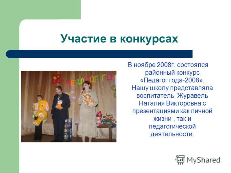 Участие в конкурсах В ноябре 2008г. состоялся районный конкурс «Педагог года-2008». Нашу школу представляла воспитатель Журавель Наталия Викторовна с презентациями как личной жизни, так и педагогической деятельности.