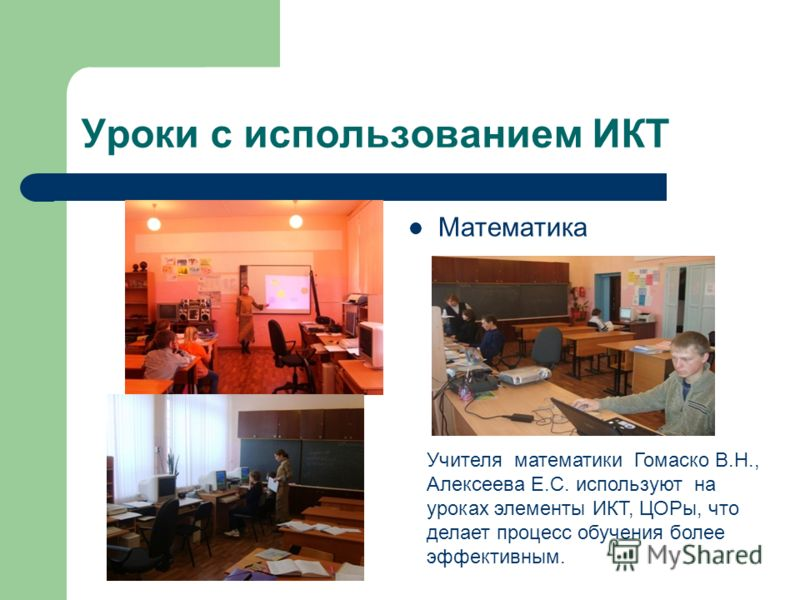 Уроки с использованием ИКТ Математика Учителя математики Гомаско В.Н., Алексеева Е.С. используют на уроках элементы ИКТ, ЦОРы, что делает процесс обучения более эффективным.