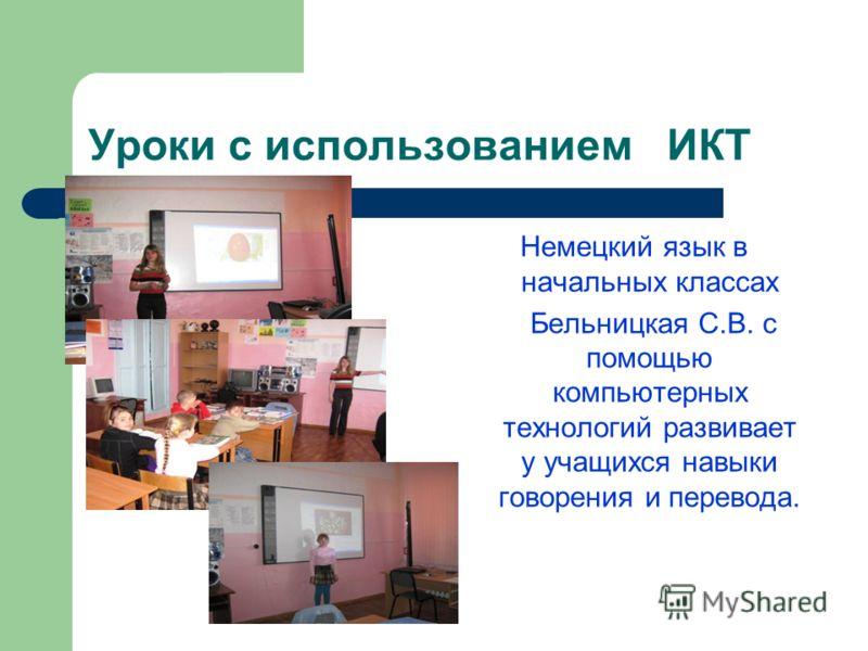 Уроки с использованием ИКТ Немецкий язык в начальных классах Бельницкая С.В. с помощью компьютерных технологий развивает у учащихся навыки говорения и перевода.