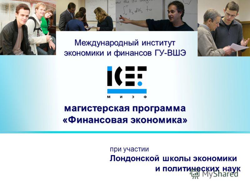 Международный институт экономики и финансов ГУ-ВШЭ магистерская программа «Финансовая экономика» при участии Лондонской школы экономики и политических наук