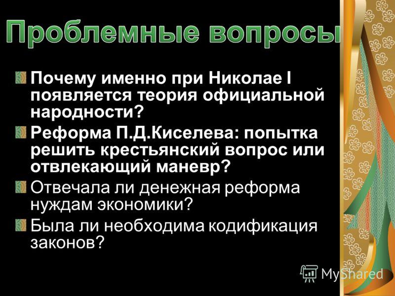 Почему именно при Николае I появляется теория официальной народности? Реформа П.Д.Киселева: попытка решить крестьянский вопрос или отвлекающий маневр? Отвечала ли денежная реформа нуждам экономики? Была ли необходима кодификация законов?