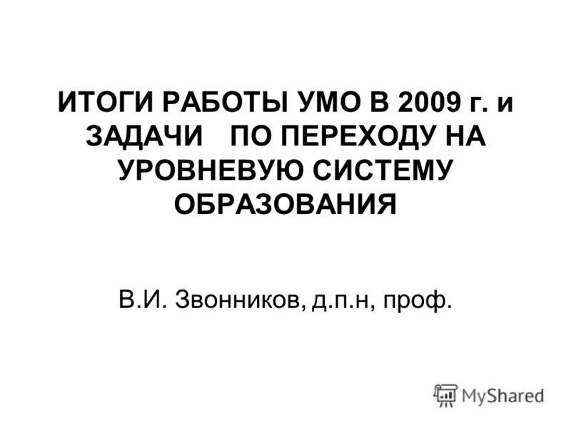 ИТОГИ РАБОТЫ УМО В 2009 г. и ЗАДАЧИ ПО ПЕРЕХОДУ НА УРОВНЕВУЮ СИСТЕМУ ОБРАЗОВАНИЯ В.И. Звонников, д.п.н, проф.