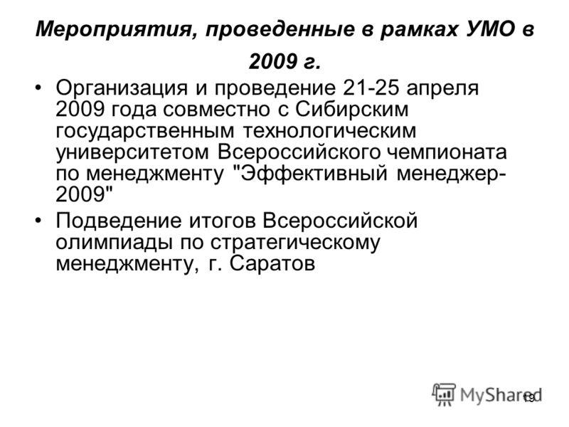 19 Мероприятия, проведенные в рамках УМО в 2009 г. Организация и проведение 21-25 апреля 2009 года совместно с Сибирским государственным технологическим университетом Всероссийского чемпионата по менеджменту