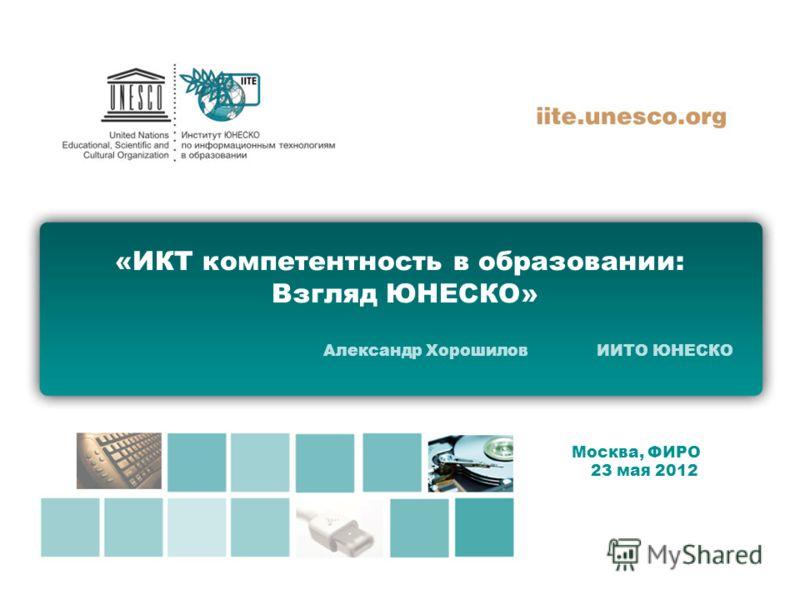«ИКТ компетентность в образовании: Взгляд ЮНЕСКО» Александр Хорошилов ИИТО ЮНЕСКО Москва, ФИРО 23 мая 2012