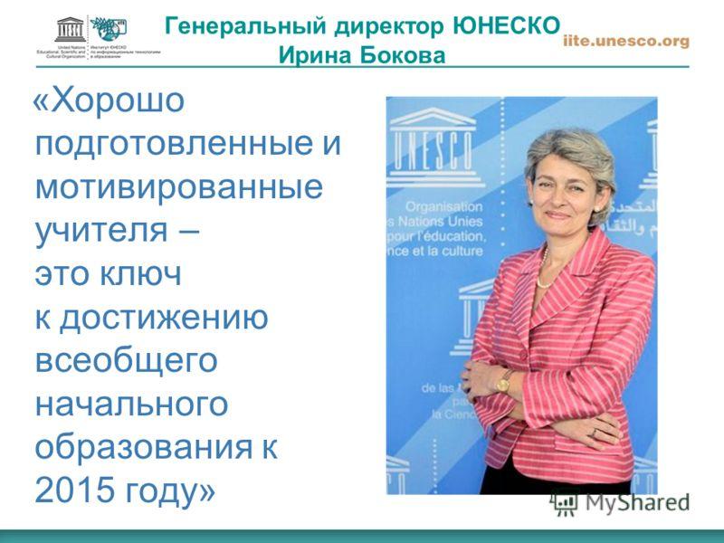 Генеральный директор ЮНЕСКО Ирина Бокова «Хорошо подготовленные и мотивированные учителя – это ключ к достижению всеобщего начального образования к 2015 году»