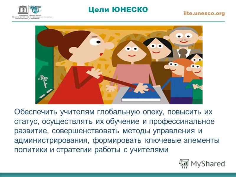 Цели ЮНЕСКО Обеспечить учителям глобальную опеку, повысить их статус, осуществлять их обучение и профессинальное развитие, совершенствовать методы управления и администрирования, формировать ключевые элементы политики и стратегии работы с учителями