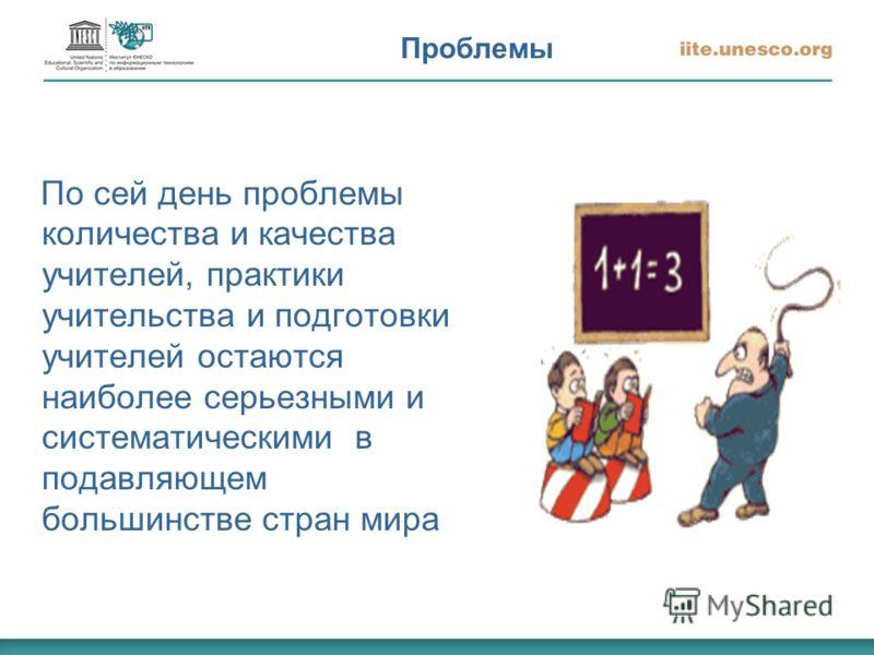 Проблемы По сей день проблемы количества и качества учителей, практики учительства и подготовки учителей остаются наиболее серьезными и систематическими в подавляющем большинстве стран мира