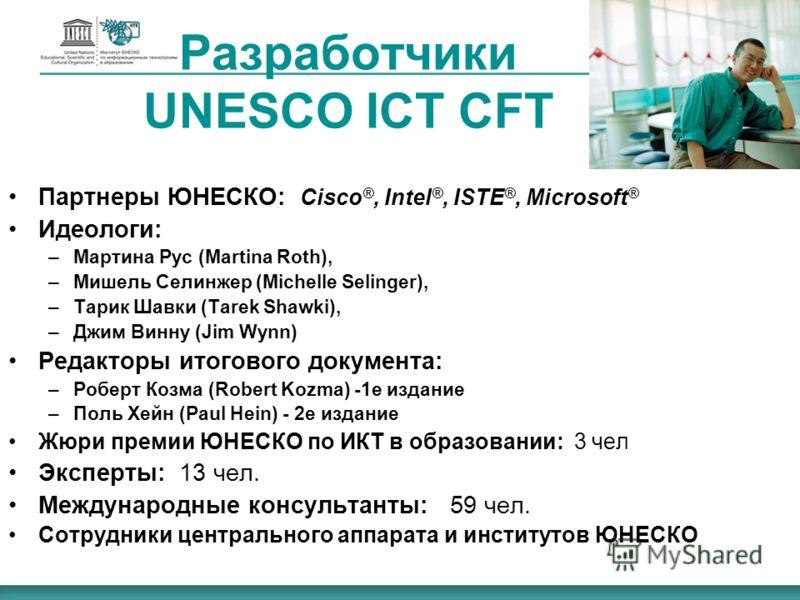 Разработчики UNESCO ICT CFT Партнеры ЮНЕСКО: Cisco ®, Intel ®, ISTE ®, Microsoft ® Идеологи: –Мартина Рус (Martina Roth), –Мишель Селинжер (Michelle Selinger), –Тарик Шавки (Tarek Shawki), –Джим Винну (Jim Wynn) Редакторы итогового документа: –Роберт