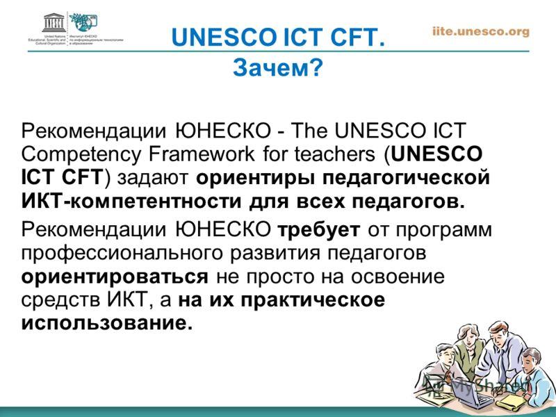 UNESCO ICT CFT. Зачем? Рекомендации ЮНЕСКО - The UNESCO ICT Competency Framework for teachers (UNESCO ICT CFT) задают ориентиры педагогической ИКТ-компетентности для всех педагогов. Рекомендации ЮНЕСКО требует от программ профессионального развития п