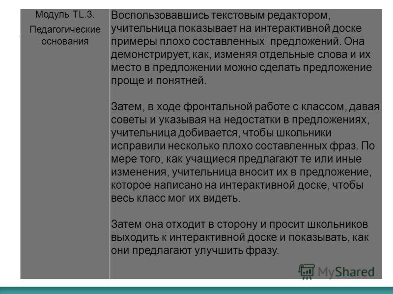 Модуль TL.3. Педагогические основания Воспользовавшись текстовым редактором, учительница показывает на интерактивной доске примеры плохо составленных предложений. Она демонстрирует, как, изменяя отдельные слова и их место в предложении можно сделать