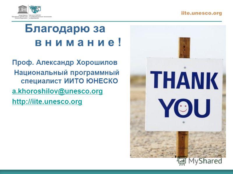 Благодарю за в н и м а н и е ! Проф. Александр Хорошилов Национальный программный специалист ИИТО ЮНЕСКО a.khoroshilov@unesco.org http://iite.unesco.org