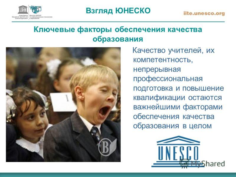 Взгляд ЮНЕСКО Ключевые факторы обеспечения качества образования Качество учителей, их компетентность, непрерывная профессиональная подготовка и повышение квалификации остаются важнейшими факторами обеспечения качества образования в целом