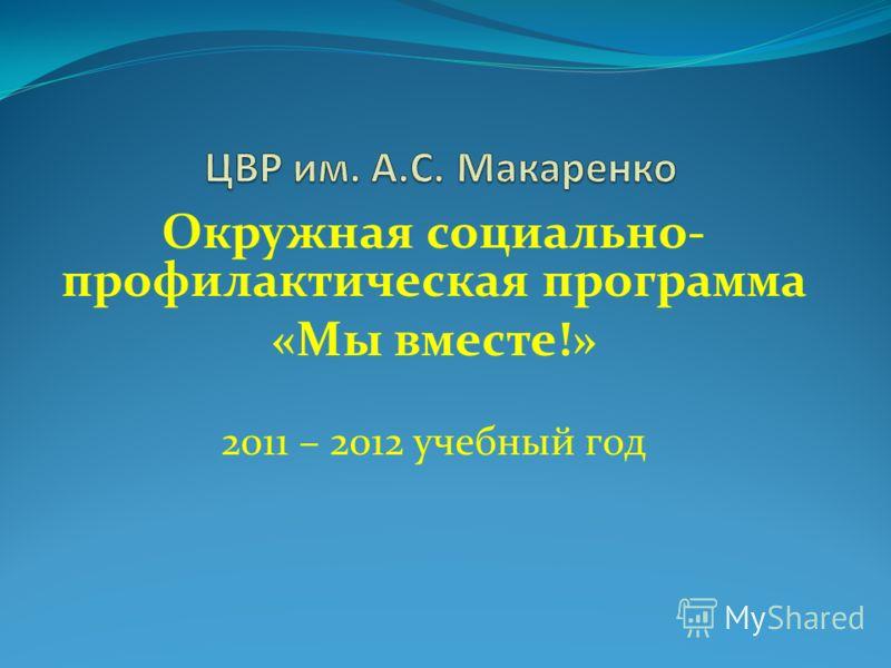 Окружная социально- профилактическая программа «Мы вместе!» 2011 – 2012 учебный год