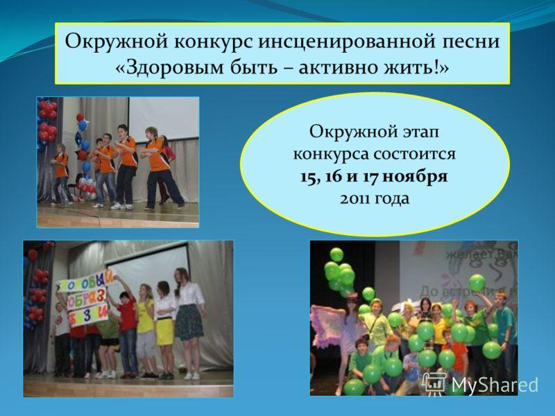 Окружной конкурс инсценированной песни «Здоровым быть – активно жить!» Окружной этап конкурса состоится 15, 16 и 17 ноября 2011 года